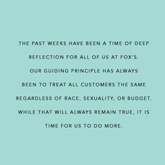 "Text ""The past weeks have been a time of deep reflection for all of us at Fox's. Our guiding principle has always been to treat all customers the same regardless of race, sexuality, or budget. While that will always be true. It is time for us to do more."""