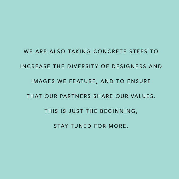 Black Lives Matter Statement: we are also taking concrete steps to  increase the diversity of designers and  images we feature, and to ensure  that our partners share our values. this is just the beginning,  stay tuned for more.