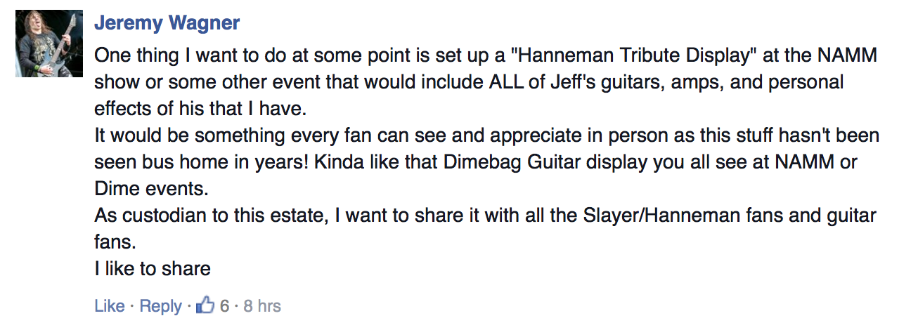 "One thing I want to do at some point is set up a ""Hanneman Tribute Display"" at the NAMM show or some other event that would include ALL of Jeff's guitars, amps, and personal effects of his that I have. - Jeremy Wagner"