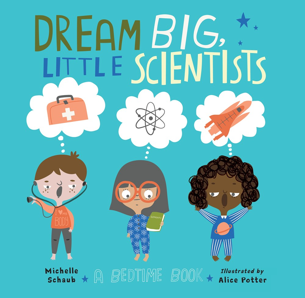 Dream Big, Little Scientists: A Bedtime Book by Michelle Schaub & Alice Potter