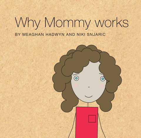 Why Mommy Works by Meaghan Hadwyn & Niki Snjaric