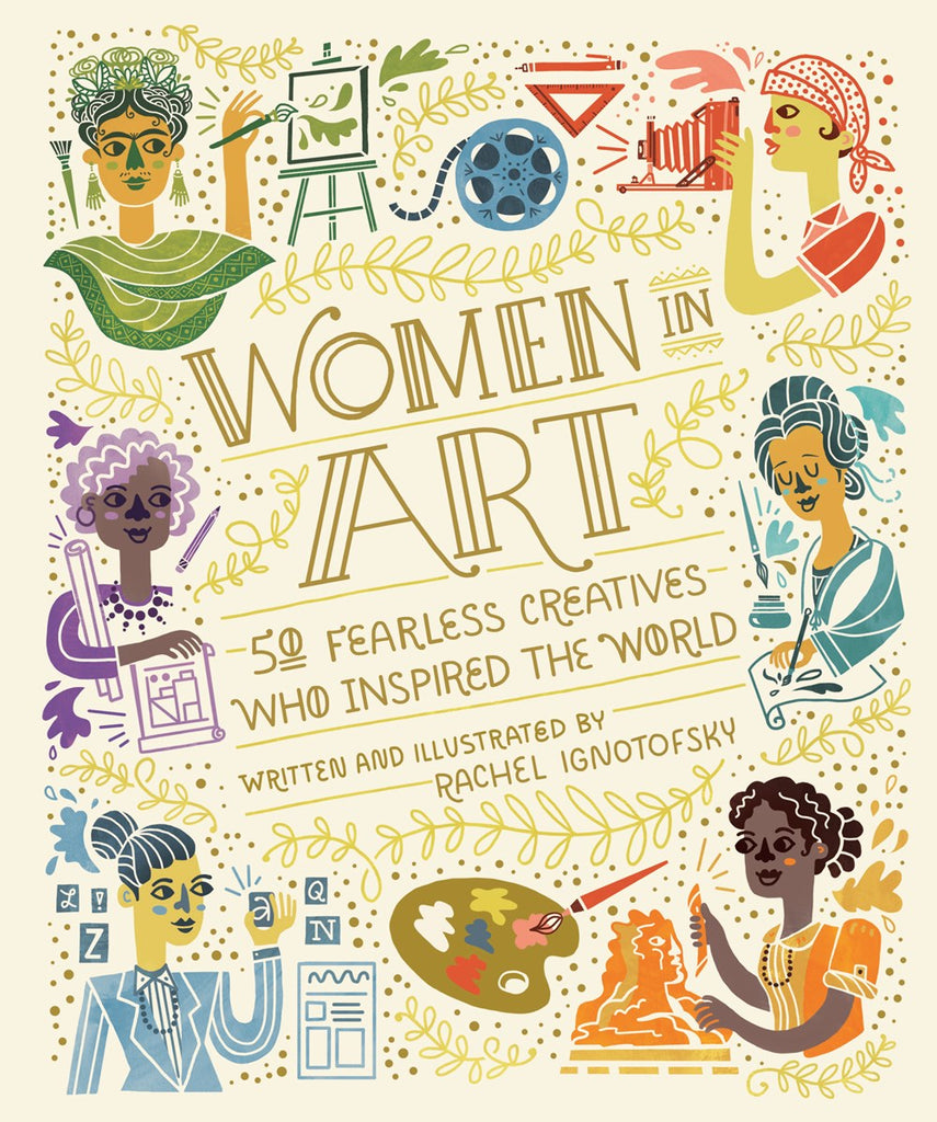 Women in Art: 50 Fearless Creatives Who Inspired the World by Rachel Ignotofsky