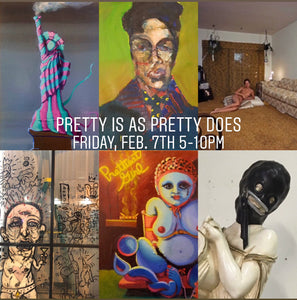 Pretty Is As Pretty Does - February 7th, 5-10pm