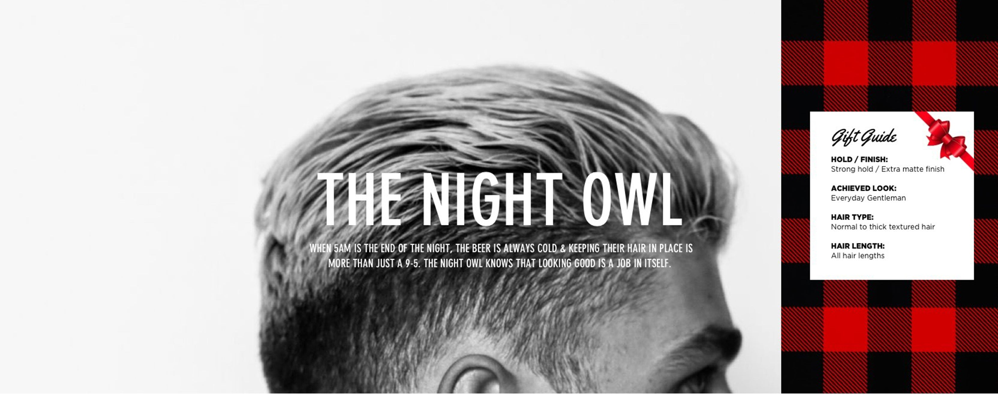 THE NIGHT OWL - WHEN 5AM IS THE END OF THE NIGHT, THE BEER IS ALWAYS COLD & KEEPING THEIR HAIR IN PLACE IS MORE THAN JUST A 9-5. THE NIGHT OWL KNOWS THAT LOOKING GOOD IS A JOB IN ITSELF