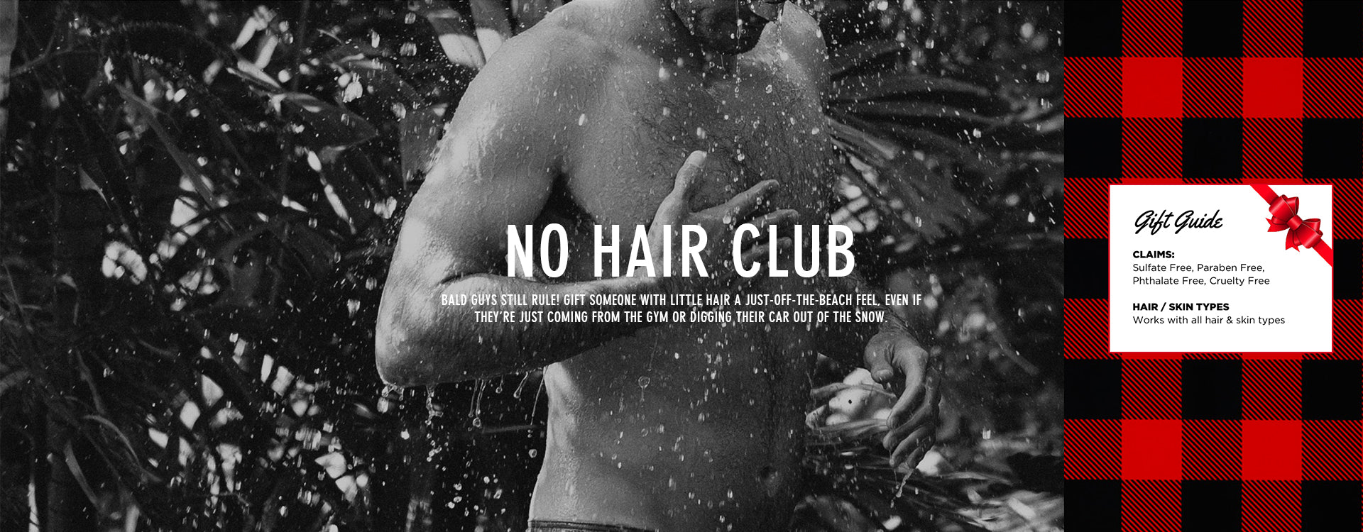 NO HAIR CLUB - BALD GUYS STILL RULE! GIFT SOMEONE WITH LITTLE HAIR A JUST-OFF-THE-BEACH FEEL, EVEN IF THEY'RE JUST COMING FROM THE GYM OR DIGGING THEIR CAR OUT OF THE SNOW.
