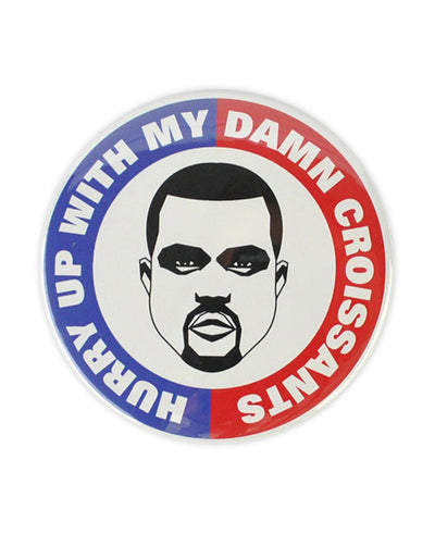 "Kanye West  ""Hurry Up With My Damn Croissant"" Large Badge - bestplayever"