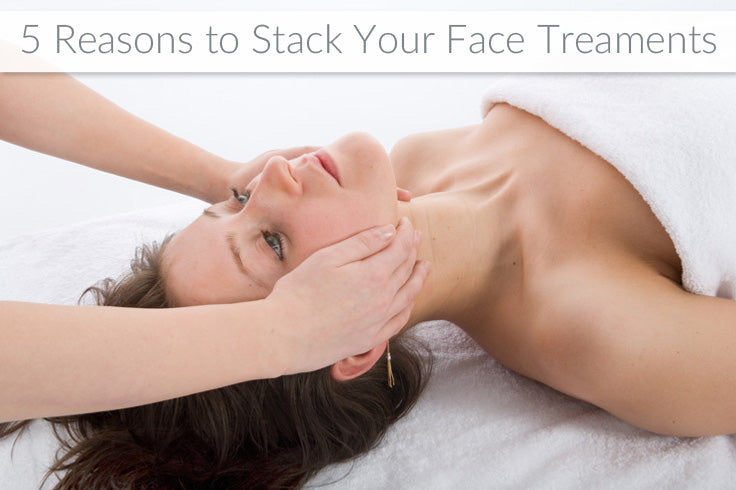 5 Reasons to Stack Your Face Treatments