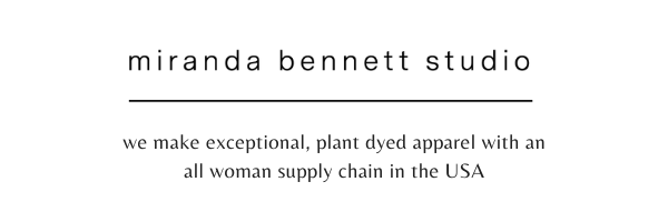 MIRANDA BENNETT STUDIO is an ethical, sustainable collection of modern, plant-dyed apparel made in the USA. We are an inclusive, style forward collection that considers earth and individual.
