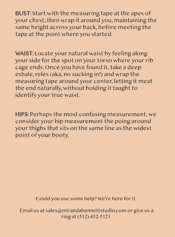 Could you use some help? We're here for it.    Email us at sales@mirandabennettstudio.com or give us a ring at (512) 432-5121HIPS: Perhaps the most confusing measurement, we consider your hip measurement the poing around your thighs that sits on the same line as the widest point of your booty.WAIST: Locate your natural waist by feeling along your side for the spot on your torso where your rib cage ends. Once you have found it, take a deep exhale, relex (aka, no sucking in!) and wrap the measuring tape around your center, letting it meat the end naturally, without holding it taught to identify your true waist.BUST: Start with the measuring tape at the apex of your chest, then wrap it around you, maintaining the same height across your back, before meeting the tape at the point where you started.