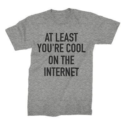 At Least Your Cool On The Internet