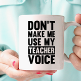 Don't Make Me Use My Teacher Voice ~ Mug