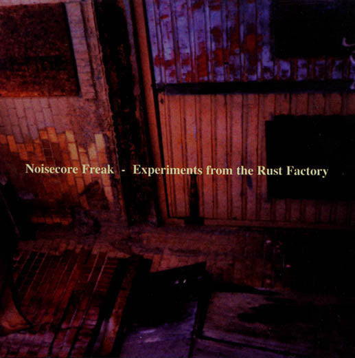 Noisecore Freak- Experiments From The Rust Factory CD