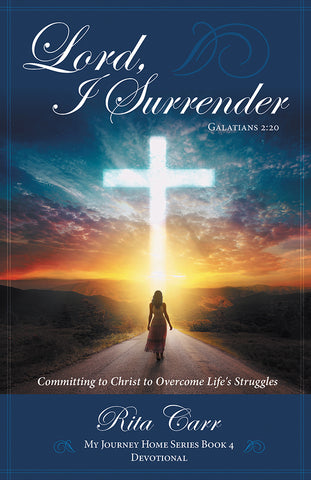 Lord, I Surrender: Committing to Christ to Overcome Life's Struggles