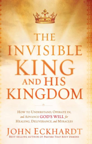 The Invisible King and His Kingdom: How to Understand, Operate In, and Advance God's Will for Healing, Deliverance, and Mracles