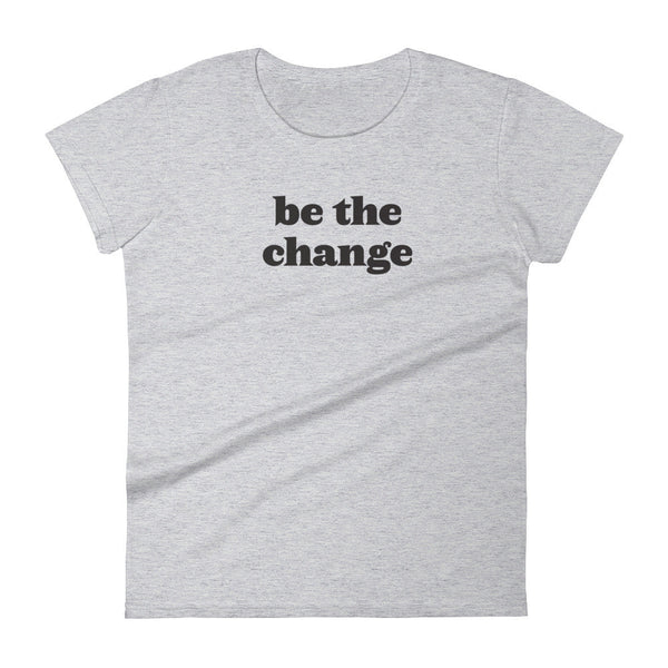 Be The Change - Women's Tee