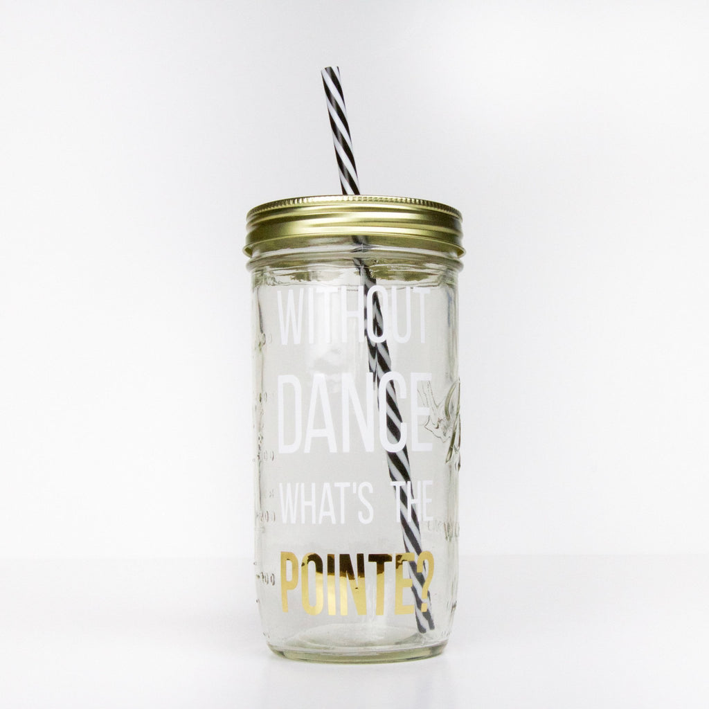 "24 oz glass reusable mason jar tumbler with a gold straw lid and a black and white stripped reusable straw. On the jar are the words ""without dance what's the pointe"" in white block text, the last word is in gold mirror"
