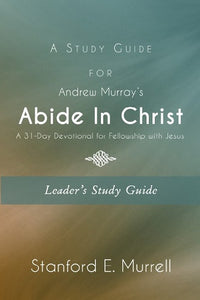 A Study Guide for Andrew Murray's Abide In Christ (Leader's Guide): A 31-Day Devotional for Fellowship with Jesus