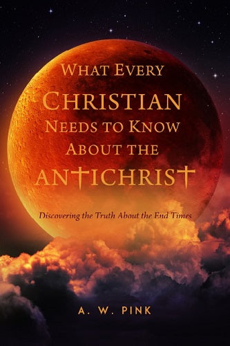 What Every Christian Should Know About the Antichrist: Discovering the Truth About the End Times