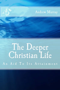 The Deeper Christian Life: An Aid to Its Attainment