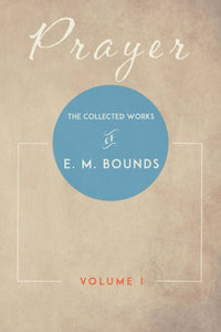 Prayer: The Collected Works of E. M. Bounds, Volume I
