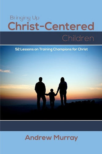 Bringing Up Christ-Centered Children: 52 Lessons on Training Champions for Christ