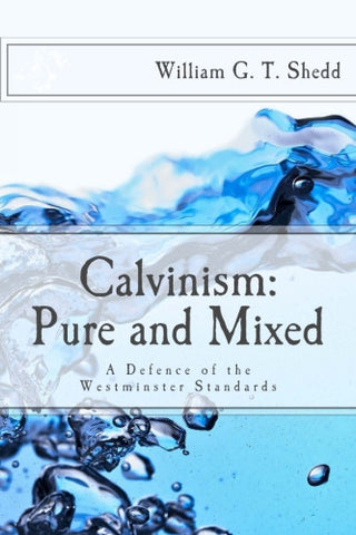 Calvinism: Pure and Mixed: A Defense of the Westminster Standards
