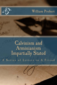 Calvinism and Arminianism Impartially Stated: A Series of Letters to A Friend
