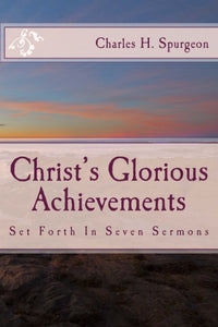 Christ's Glorious Achievements: Set Forth In Seven Sermons