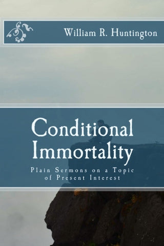 Conditional Immortality: Plain Sermons on a Topic of Present Interest