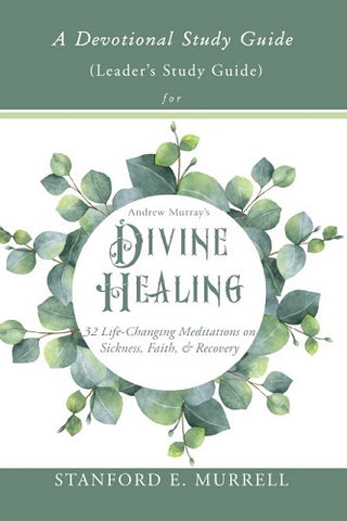 A Devotional Study Guide for Andrew Murray's Divine Healing: Leader's Study Guide