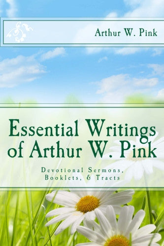 Essential Writings of Arthur W. Pink: Devotional Sermons, Booklets, & Tracts