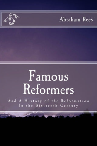 Famous Reformers: And A History of the Reformation In the Sixteenth Century