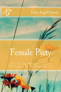 Female Piety: The Young Woman's Guide through Life to Immortality