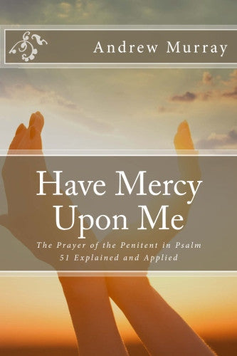Have Mercy Upon Me: The Prayer of the Penitent in Psalm 51 Explained and Applied