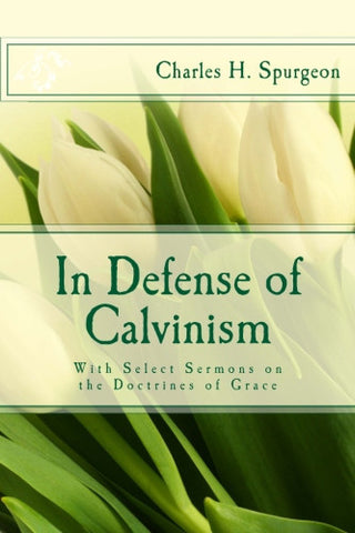 In Defense of Calvinism: With Select Sermons on the Doctrines of Grace