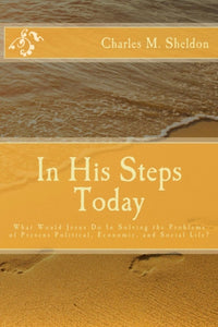 In His Steps Today: What Would Jesus Do In Solving the Problems of Present Political, Economic, and Social Life?