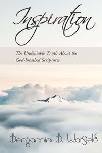 Inspiration: The Undeniable Truth About the God-Breathed Scriptures
