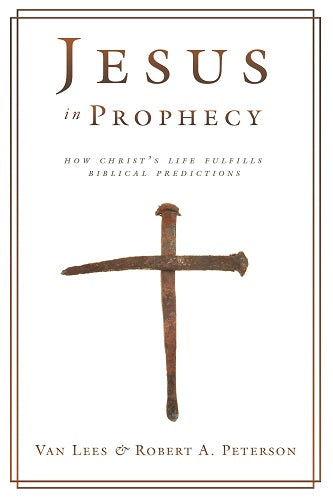 Jesus in Prophecy: How Christ's Life Fulfills Biblical Predictions