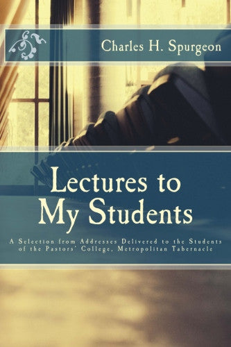 Lectures to My Students: A Selection from Addresses Delivered to the Students of the Pastors' College, Metropolitan Tabernacle
