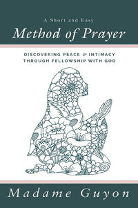 A Short and Easy Method of Prayer: Discovering Peace & Intimacy through Fellowship with God