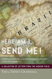 Here Am I, Send Me!: Taking the Gospel to the Indigenous Groups of South America: A Collection of Letters from the Mission Field