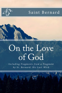On the Love of God: Including Fragments from a Fragment by St. Bernard: His Last Work