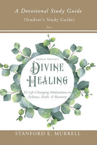 A Devotional Study Guide for Andrew Murray's Divine Healing: Student's Study Guide