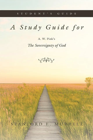 A Study Guide for A. W. Pink's The Sovereignty of God (Student's Guide)