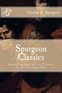 Spurgeon Classics: Seven Sermons on the Parable of the Prodigal Son