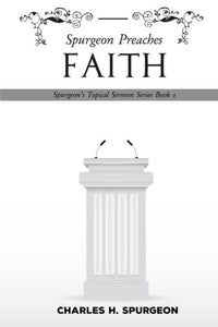 Spurgeon Preaches Faith (Spurgeon's Topical Sermon Series Book 1)