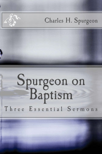 Spurgeon on Baptism: Three Essential Sermons