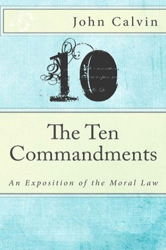The Ten Commandments: An Exposition of the Moral Law