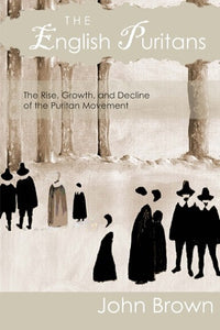 The English Puritans: The Rise, Growth, and Decline of the Puritan Movement