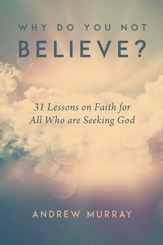 Why Do You Not Believe?: 31 Lessons on Faith for All Who are Seeking God